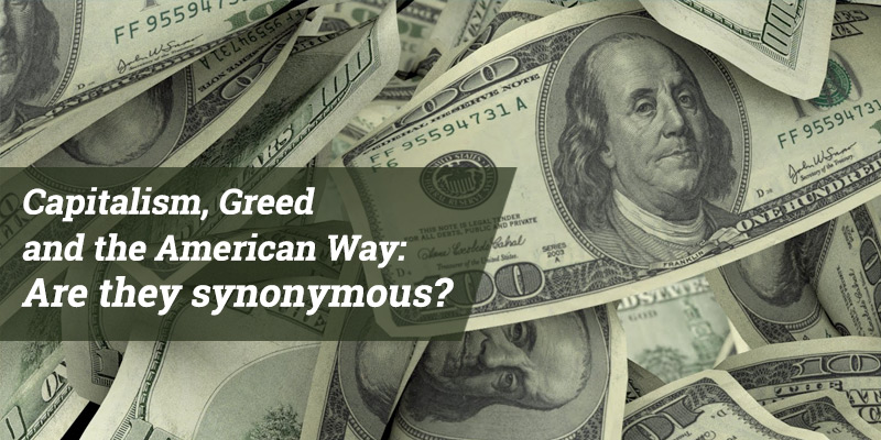 Capitalism, Greed and the American Way:  Are they synonymous?