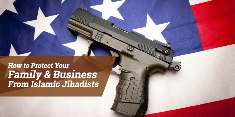 How to Protect Your Family & Business From Islamic Jihadists