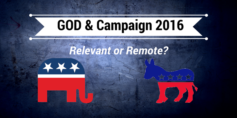 God & Campaign 2016: Relevant or Remote?