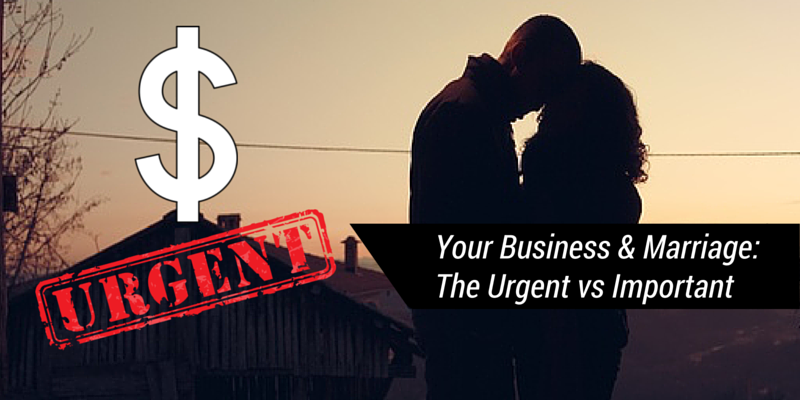Your Business And Marriage: The Urgent Vs Important