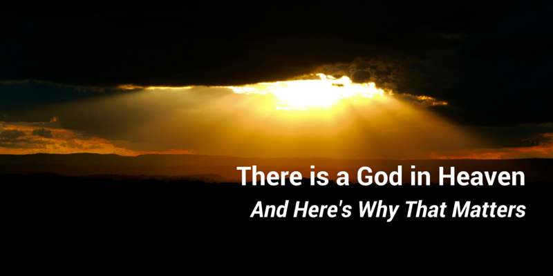 There is a God in Heaven… And Here's why that Matters