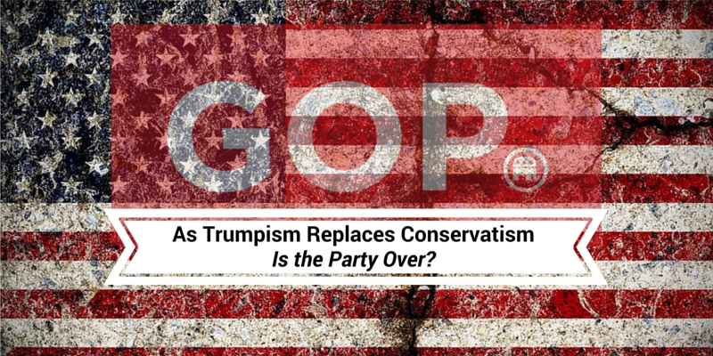 As Trumpism Replaces Conservatism: Is the Party Over?