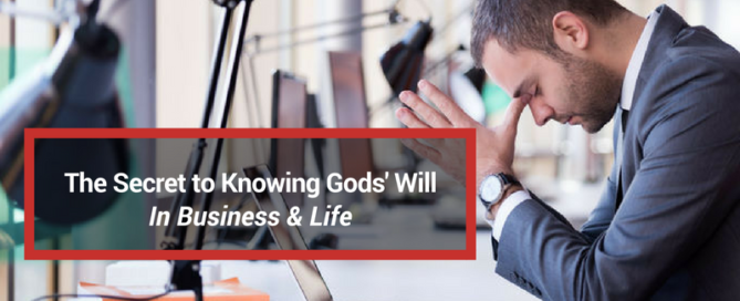 Secret to Knowing God's Will In Business & Life