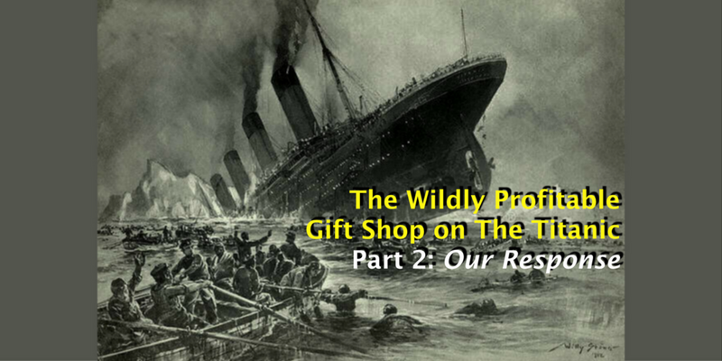 The Wildly Profitable Gift Shop on the Titanic – Part 2: Our Response