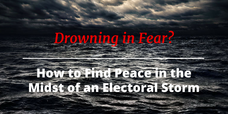 Drowning in Fear?  How to Find Peace in the Midst of an Electoral Storm