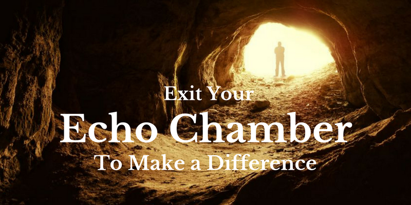 Exit Your Echo Chamber To Make a Difference