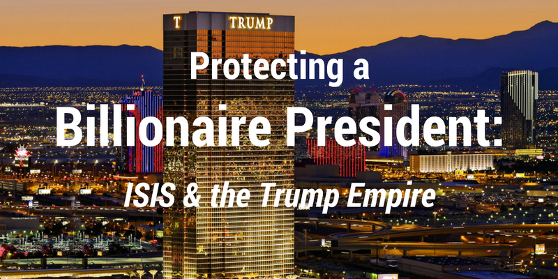 Protecting a Billionaire President: ISIS & the Trump Empire