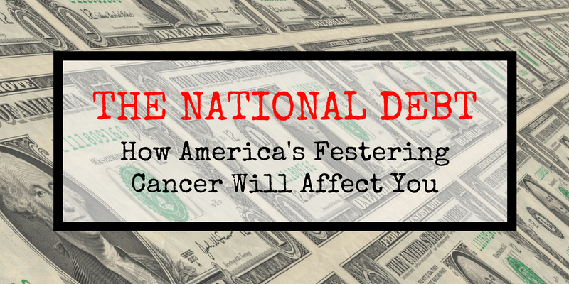 The National Debt: How America's Festering Cancer Will Affect You