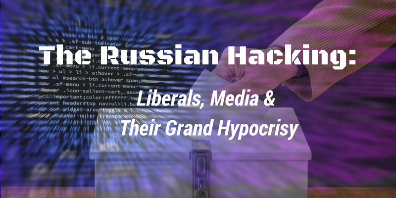 The Russian Hacking: Liberals, Media & Their Grand Hypocrisy
