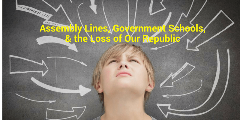 Assembly Lines, Government Schools & the Loss of Our Republic