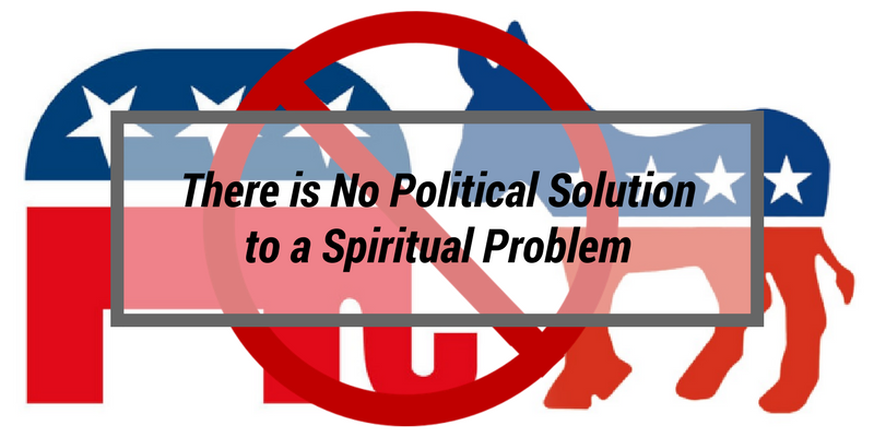 There is No Political Solution to a Spiritual Problem