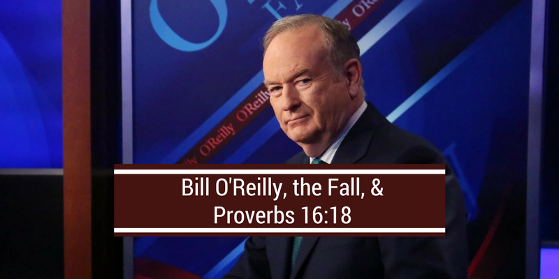 Bill O'Reilly, the Fall & Proverbs 16:18