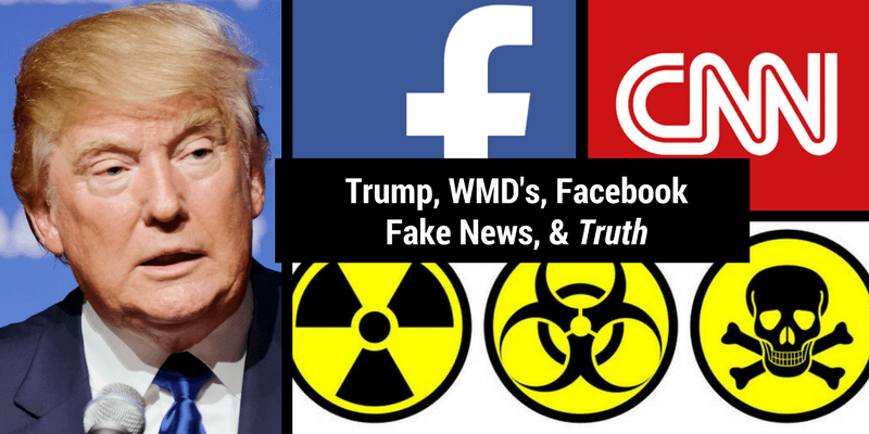 Trump. WMD's. Facebook. Fake News. & Truth.