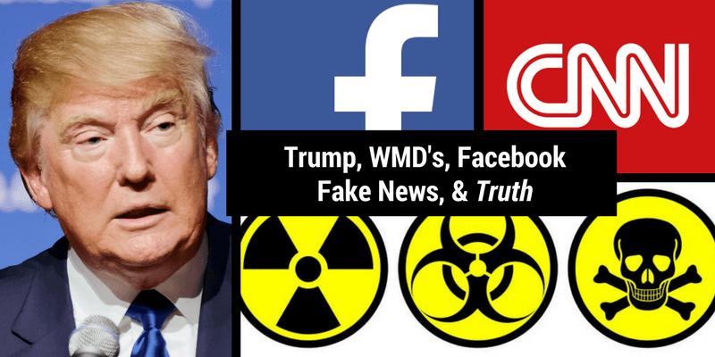 Trump. WMD's. Facebook. Fake News. & Truth.
