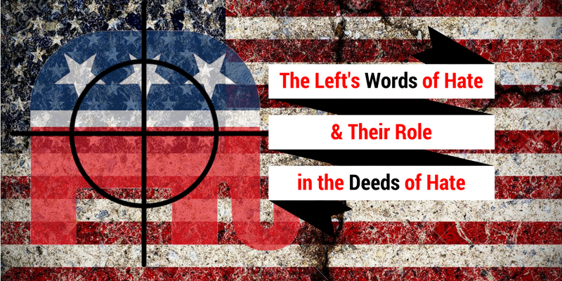 The Left's Words of Hate & Their Role in the Deeds of Hate