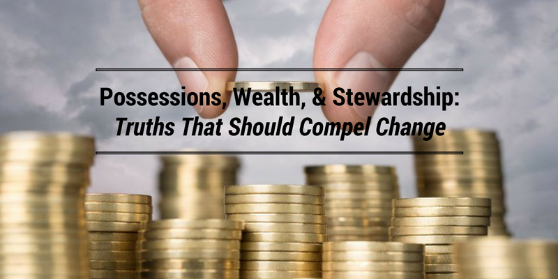 Possessions, Wealth, & Stewardship: Truths That Should Compel Change