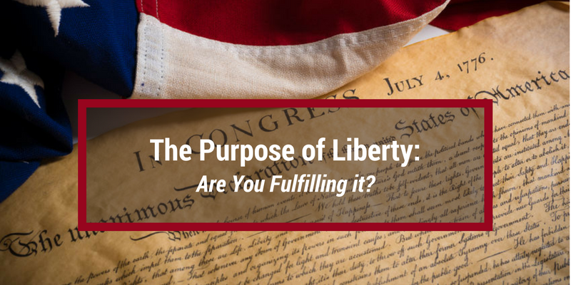 The Purpose of Liberty: Are You Fulfilling It?