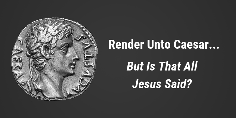 Render Unto Caesar… But Is That All Jesus Said?
