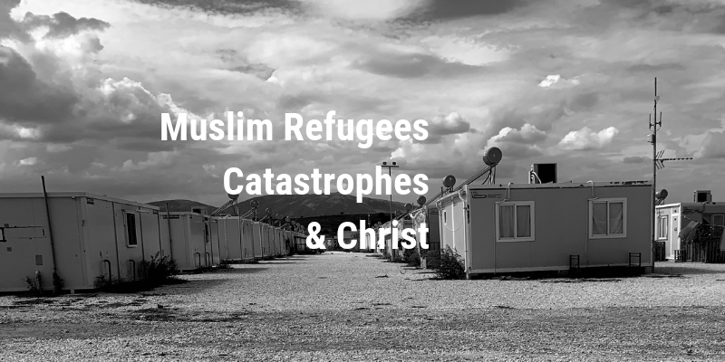 Muslim Refugees, Catastrophes & Christ