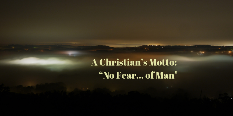 "A Christian's Motto: ""No Fear… of Man"""