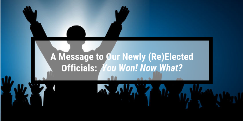 A Message to Our Newly (Re)Elected Officials:  You Won! Now What?