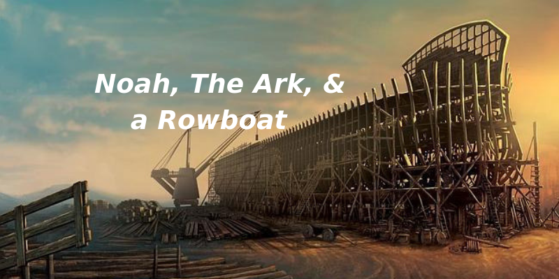 Noah, The Ark, & a Rowboat