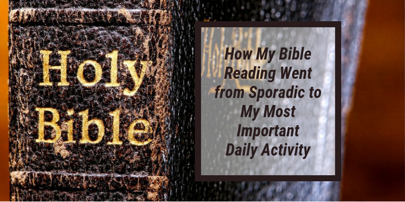 How My Bible Reading Went from Sporadic to My Most Important Daily Activity
