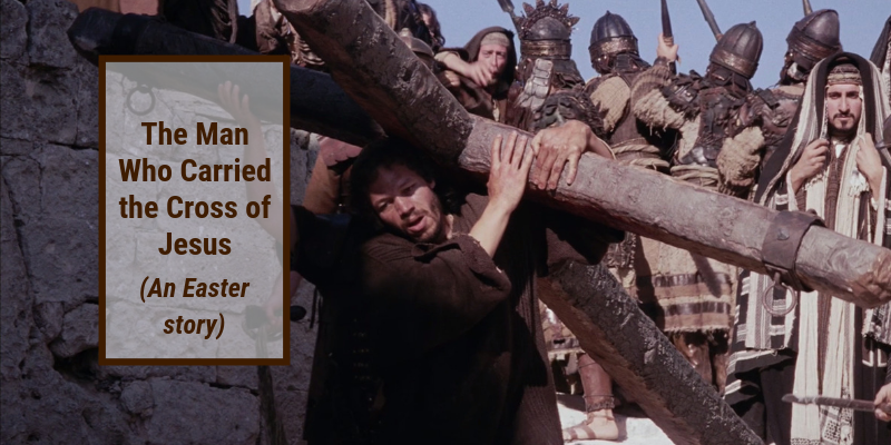 The Man Who Carried The Cross of Jesus (An Easter Story)