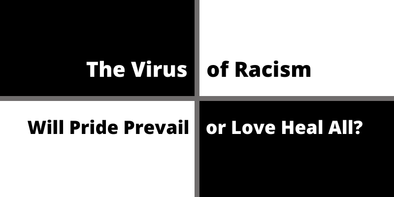 The Virus of Racism.  Will Pride Prevail or Love Heal All?