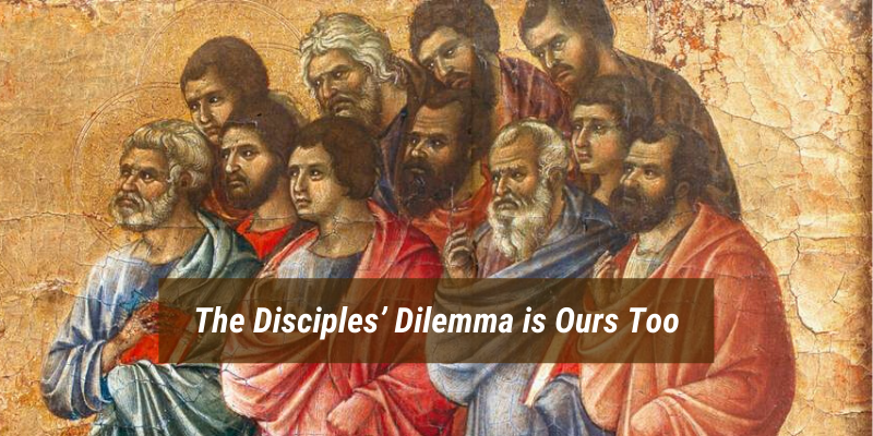 The Disciples' Dilemma is Ours Too