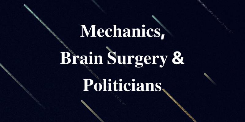 Mechanics, Brain Surgery & Politicians