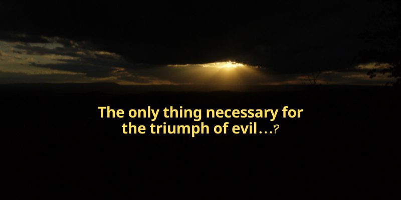 The only thing necessary for the triumph of evil…?