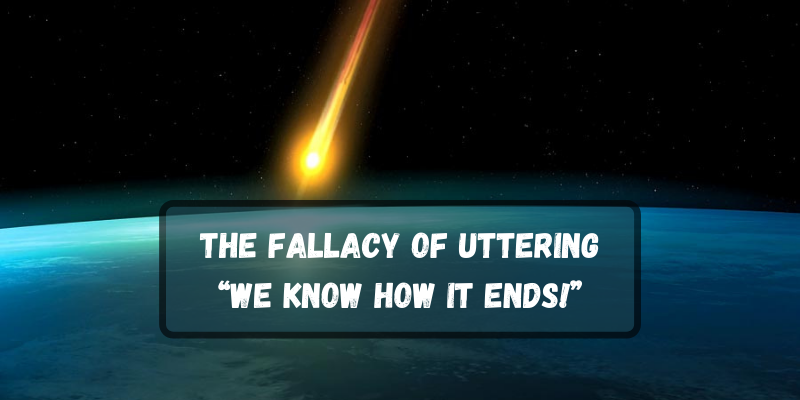 """The Fallacy of Uttering: """"We know how it ends!"""""""